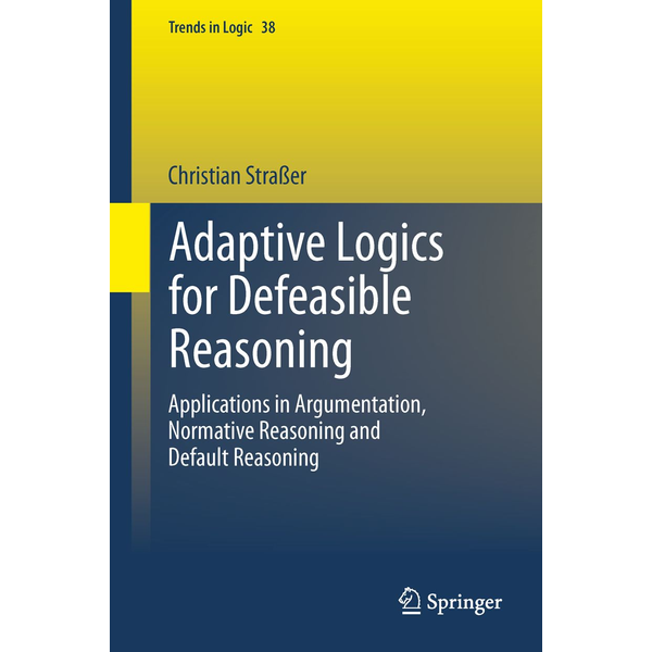 Christian Straßer - Adaptive Logics for Defeasible Reasoning - Applications in Argumentation, Normative Reasoning and Default Reasoning