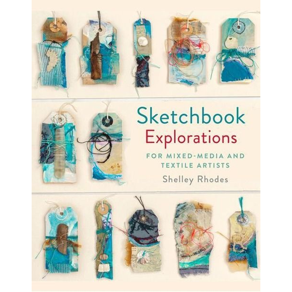 Rhodes, Shelley - Sketchbook Explorations: For Mixed-Media and Textile Artists