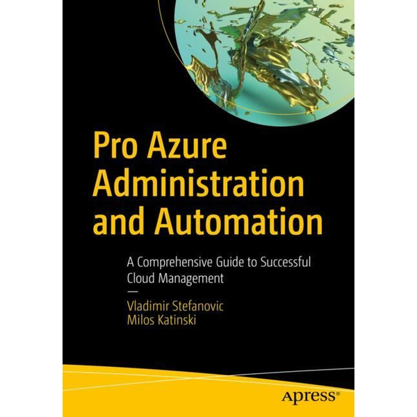 Vladimir Stefanovic - Pro Azure Administration and Automation - A Comprehensive Guide to Successful Cloud Management