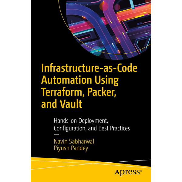 Navin Sabharwal - Infrastructure-as-Code Automation Using Terraform, Packer, Vault, Nomad and Consul - Hands-on Deployment, Configuration, and Best Practices