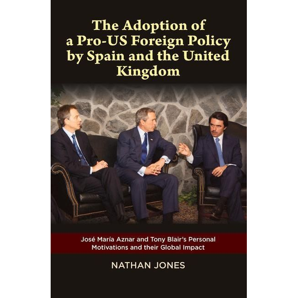 Jones, Nathan - The Adoption of a Pro-Us Foreign Policy by Spain and the United Kingdom: Jose Maria Aznar and Tony Blair's Personal Motivations and Their Global Impac