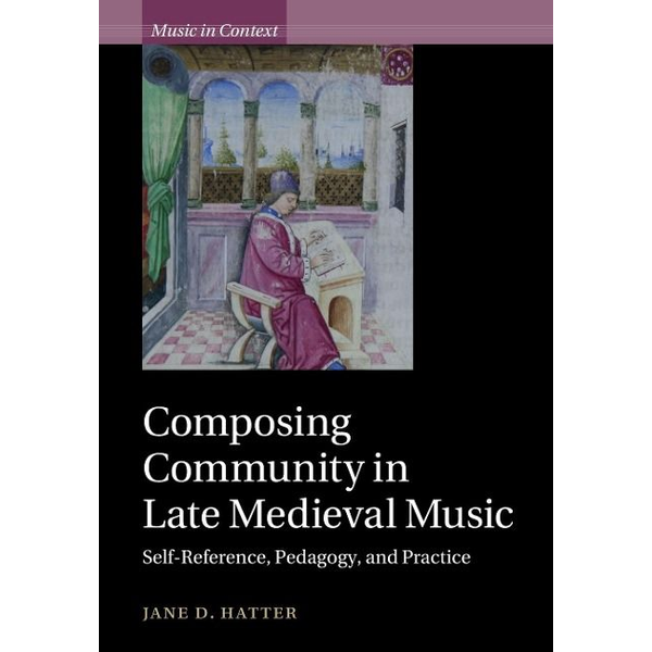 Hatter, Jane D. - Composing Community in Late Medieval Music: Self-Reference, Pedagogy, and Practice