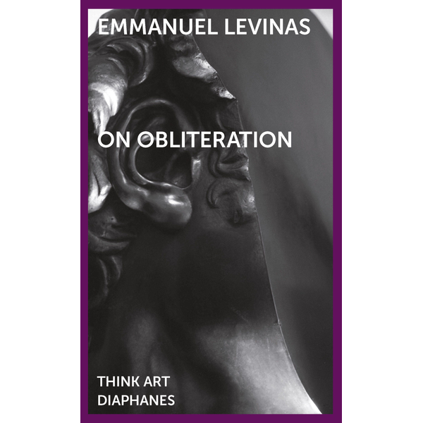 Emmanuel Levinas - On Obliteration - An Interview with Françoise Armengaud Concerning the Work of Sacha Sosno