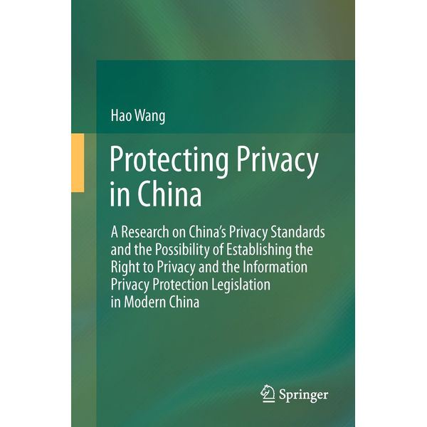 Hao Wang - Protecting Privacy in China - A Research on China's Privacy Standards and the Possibility of Establishing the Right to Privacy and the Information Privacy Protection Legislation in Modern China