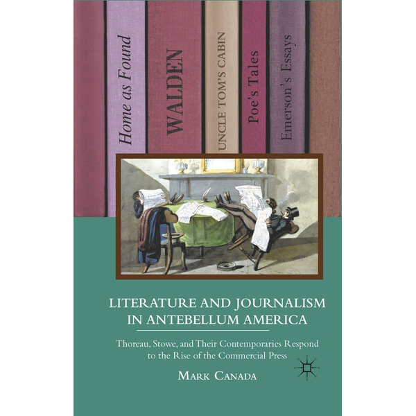 M. Canada Literature and Journalism in Antebellum America - Thoreau, Stowe, and Their Contemporaries Respond to the Rise of the Commercial Press