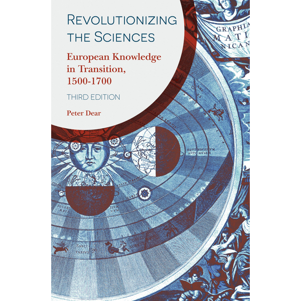 Peter Dear Revolutionizing the Sciences - European Knowledge in Transition, 1500-1700
