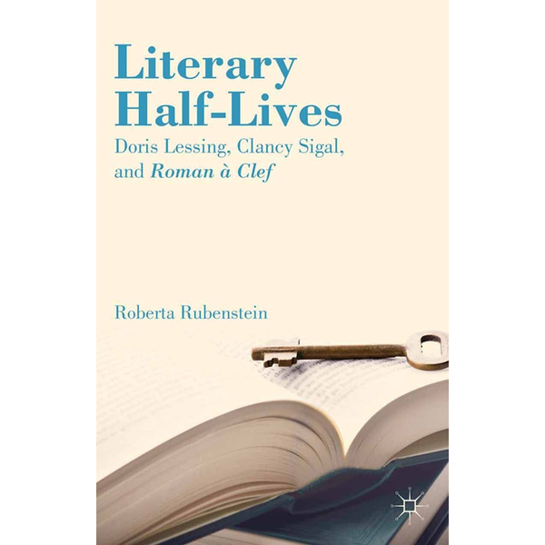 R. Rubenstein - Literary Half-Lives - Doris Lessing, Clancy Sigal, and Roman à Clef