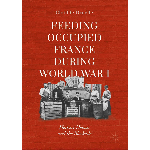 Clotilde Druelle - Feeding Occupied France during World War I - Herbert Hoover and the Blockade