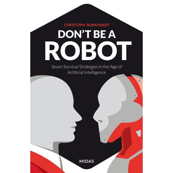 Christoph Burkhardt Don't be a Robot - Seven Survival Strategies in the Age of Artificial Intelligence