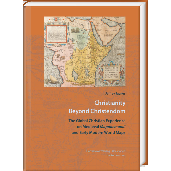Jeffrey Jaynes - Christianity beyond Christendom - The Global Christian Experience on Medieval Mappaemundi and Early Modern World Maps