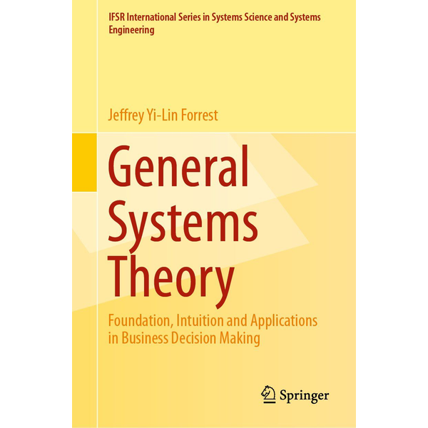Jeffrey Yi-Lin Forrest - General Systems Theory - Foundation, Intuition and Applications in Business Decision Making