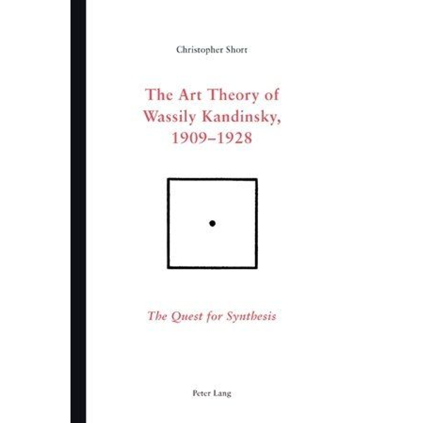Chris Short - The Art Theory of Wassily Kandinsky, 1909-1928 - The Quest for Synthesis