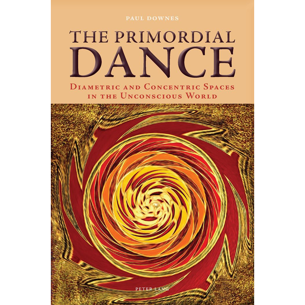 Paul Downes - The Primordial Dance - Diametric and Concentric Spaces in the Unconscious World