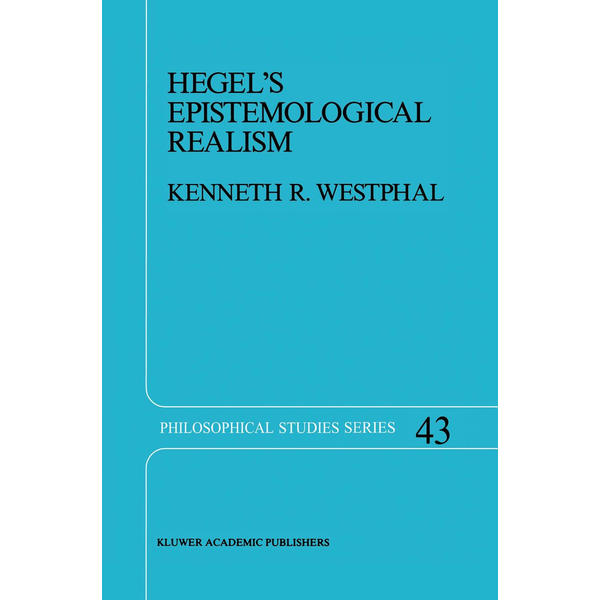 K.R. Westphal - Hegel's Epistemological Realism - A Study of the Aim and Method of Hegel's Phenomenology of Spirit