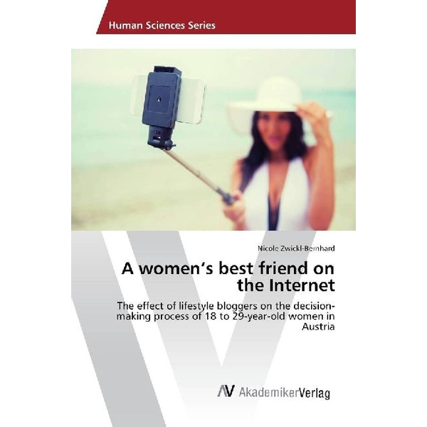 Zwickl-Bernhard, Nicole - A women's best friend on the Internet - The effect of lifestyle bloggers on the decision-making process of 18 to 29-year-old women in Austria