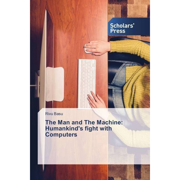 Basu, Rivu - The Man and The Machine: Humankind's fight with Computers