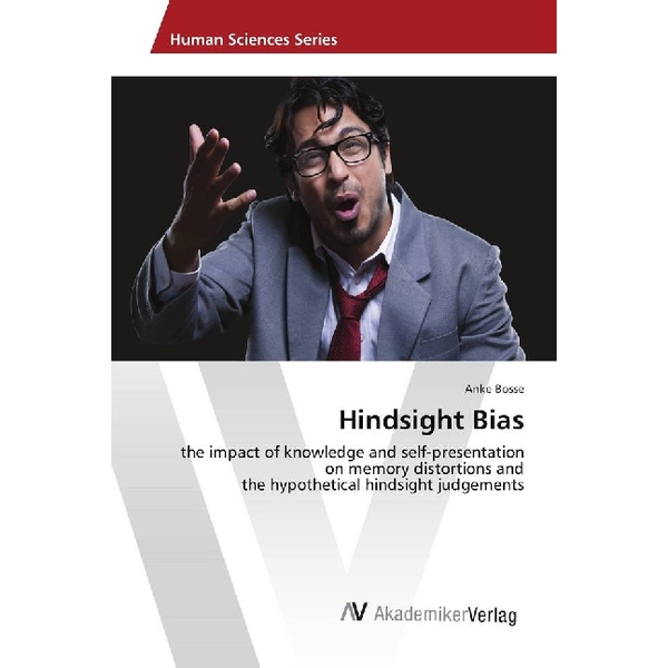Bosse, Anke - Hindsight Bias - the impact of knowledge and self-presentation on memory distortions and the hypothetical hindsight judgements
