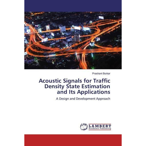 Borkar, Prashant - Acoustic Signals for Traffic Density State Estimation and Its Applications - A Design and Development Approach