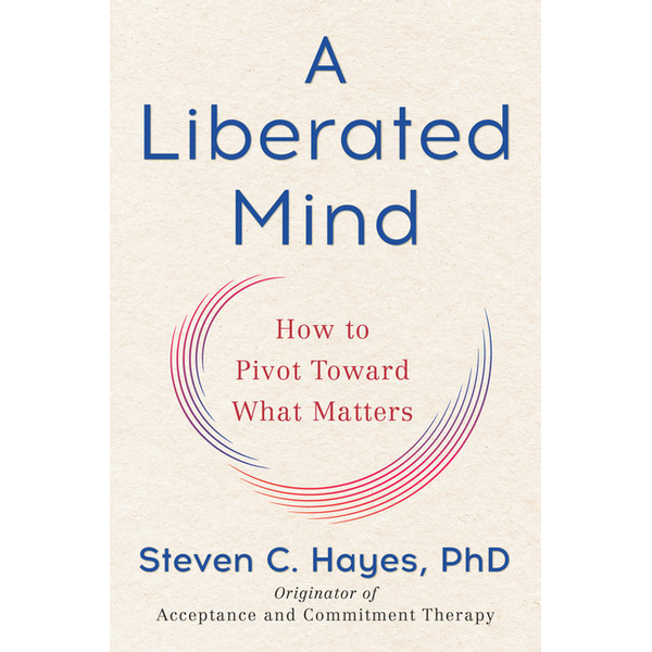 Steven C. Hayes, PhD - A Liberated Mind (MR-EXP) : How to Pivot Toward What Matters