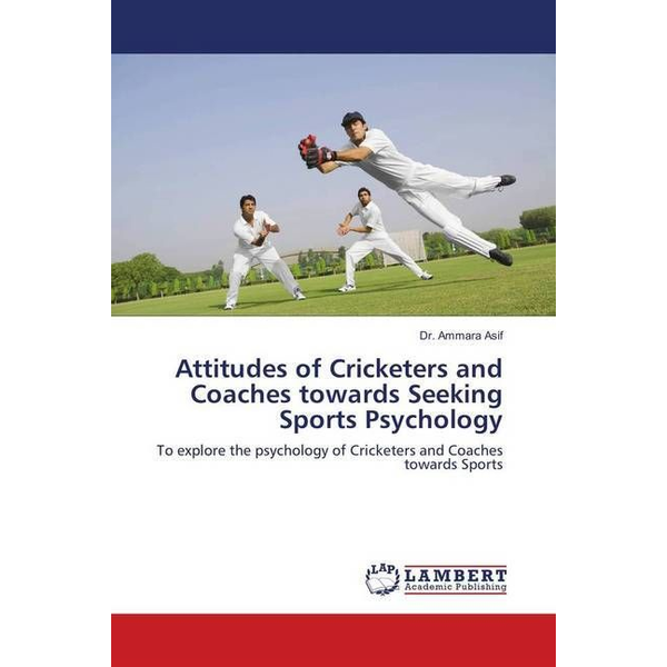 Asif, Ammara - Attitudes of Cricketers and Coaches towards Seeking Sports Psychology - To explore the psychology of Cricketers and Coaches towards Sports
