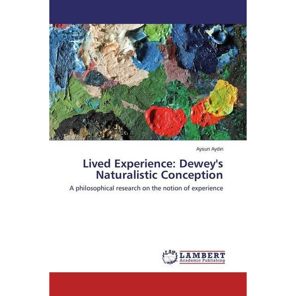 Aydin, Aysun - Lived Experience: Dewey's Naturalistic Conception - A philosophical research on the notion of experience