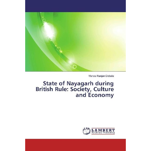 Debata, Manas Ranjan - State of Nayagarh during British Rule: Society, Culture and Economy