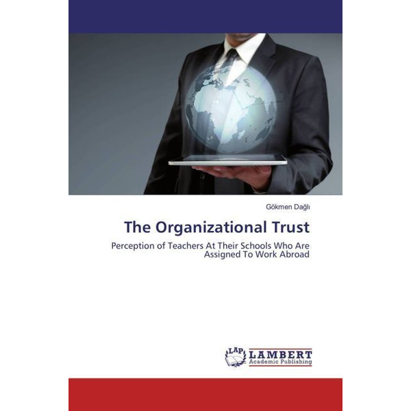 Dagli, Gökmen - The Organizational Trust - Perception of Teachers At Their Schools Who Are Assigned To Work Abroad