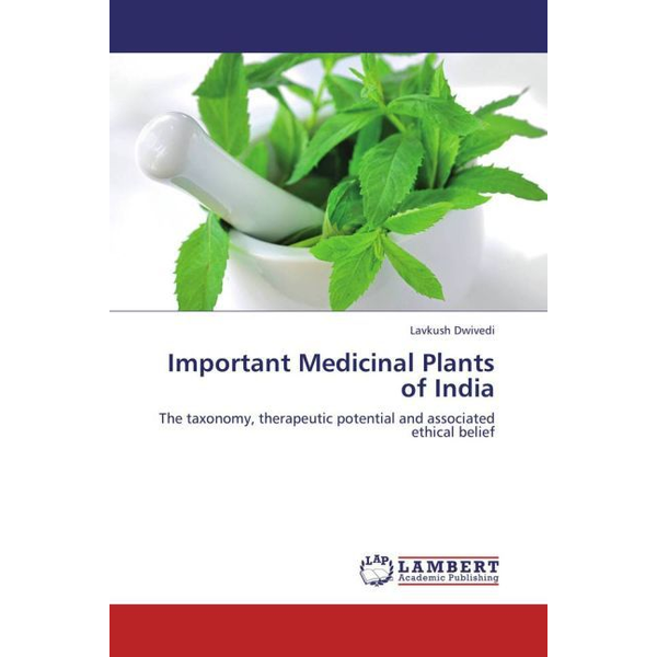Dwivedi, Lavkush - Important Medicinal Plants of India - The taxonomy, therapeutic potential and associated ethical belief