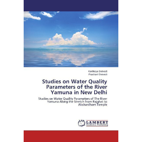 Dwivedi, Kartikeya - Studies on Water Quality Parameters of the River Yamuna in New Delhi - Studies on Water Quality Parameters of The River Yamuna Along the Stretch from Rajghat to Akshardham Temple
