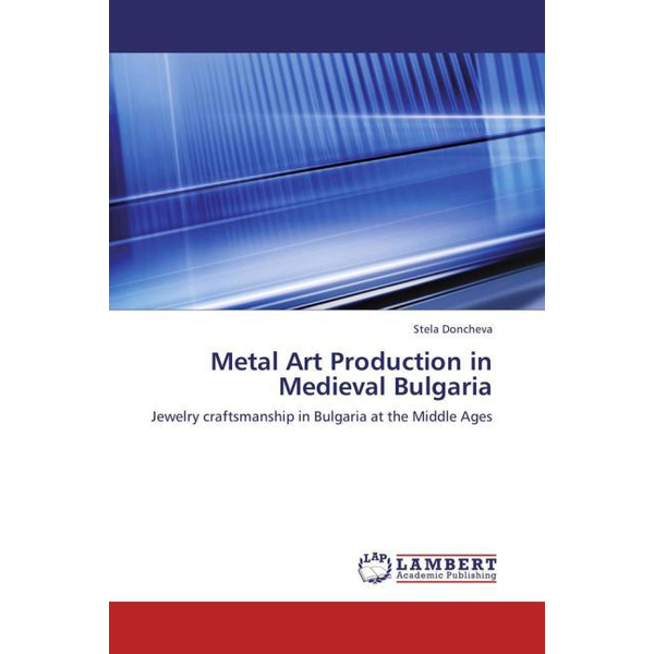 Doncheva, Stela - Metal Art Production in Medieval Bulgaria - Jewelry craftsmanship in Bulgaria at the Middle Ages