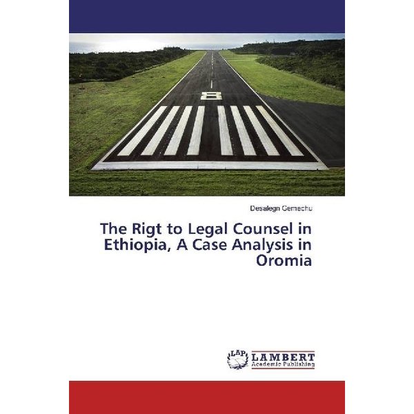Gemechu, Desalegn - The Rigt to Legal Counsel in Ethiopia, A Case Analysis in Oromia