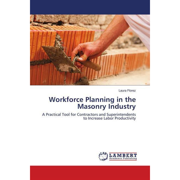 Florez, Laura - Workforce Planning in the Masonry Industry - A Practical Tool for Contractors and Superintendents to Increase Labor Productivity
