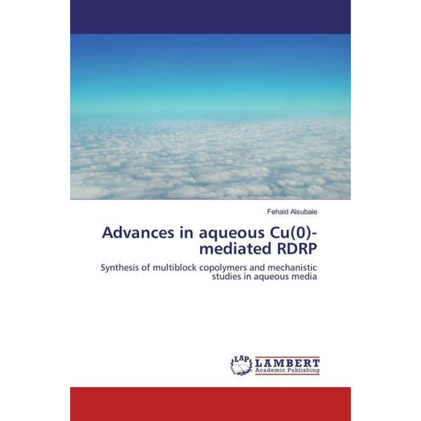 Alsubaie, Fehaid - Advances in aqueous Cu(0)-mediated RDRP - Synthesis of multiblock copolymers and mechanistic studies in aqueous media