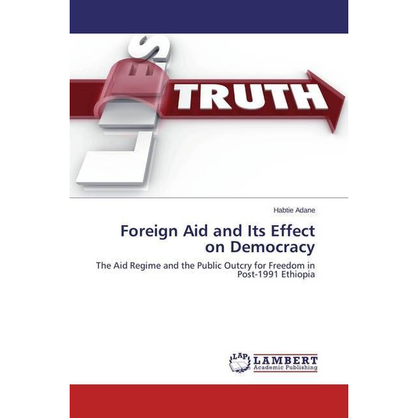 Adane, Habtie - Foreign Aid and Its Effect on Democracy - The Aid Regime and the Public Outcry for Freedom in Post-1991 Ethiopia