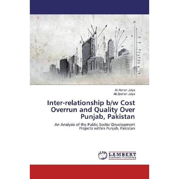 Adnan Joiya, Ali - Inter-relationship b/w Cost Overrun and Quality Over Punjab, Pakistan - An Analysis of the Public Sector Development Projects within Punjab, Pakistan