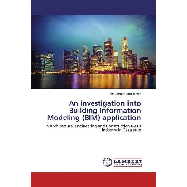 AbuHamra, Lina Ahmed - An investigation into Building Information Modeling (BIM) application - in Architecture, Engineering and Construction (AEC) industry in Gaza strip