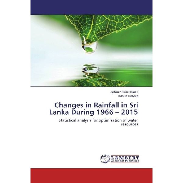 Karunathilaka, Achini - Changes in Rainfall in Sri Lanka During 1966 - 2015 - Statistical analysis for optimization of water resources