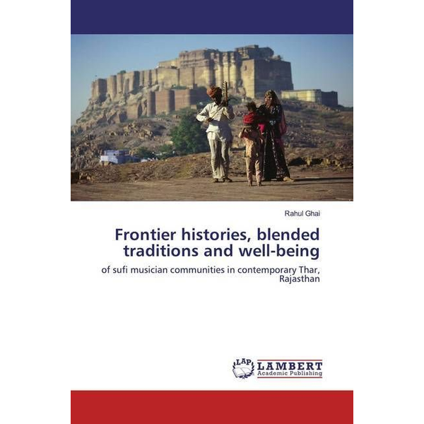 Ghai, Rahul - Frontier histories, blended traditions and well-being - of sufi musician communities in contemporary Thar, Rajasthan