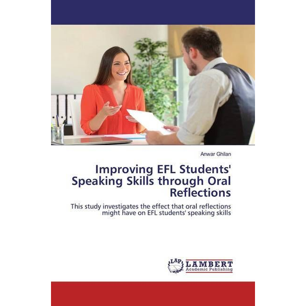 Ghilan, Anwar - Improving EFL Students' Speaking Skills through Oral Reflections - This study investigates the effect that oral reflections might have on EFL students' speaking skills