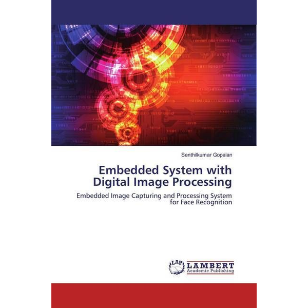 Gopalan, Senthilkumar - Embedded System with Digital Image Processing - Embedded Image Capturing and Processing System for Face Recognition
