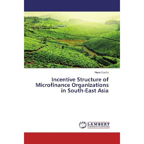 Coelho, Nuno - Incentive Structure of Microfinance Organizations in South-East Asia