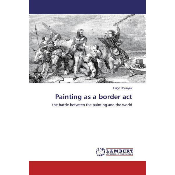 Houayek, Hugo - Painting as a border act - the battle between the painting and the world