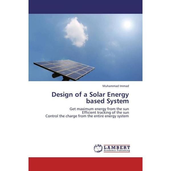 Immad, Muhammad - Design of a Solar Energy based System - Get maximum energy from the sun Efficient tracking of the sun Control the charge from the entire energy system