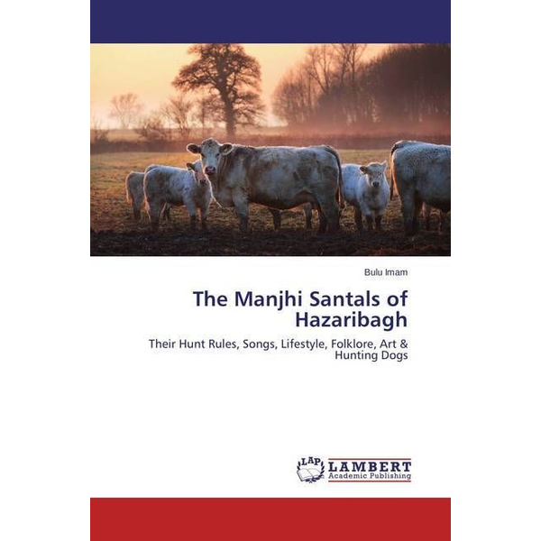 Imam, Bulu - The Manjhi Santals of Hazaribagh - Their Hunt Rules, Songs, Lifestyle, Folklore, Art & Hunting Dogs