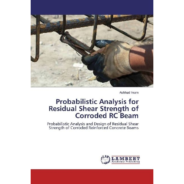 Imam, Ashhad - Probabilistic Analysis for Residual Shear Strength of Corroded RC Beam - Probabilistic Analysis and Design of Residual Shear Strength of Corroded Reinforced Concrete Beams