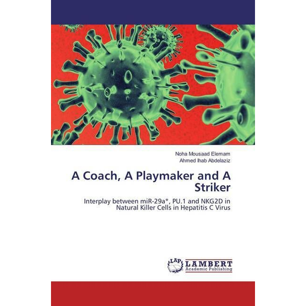 Elemam, Noha Mousaad - A Coach, A Playmaker and A Striker - Interplay between miR-29a , PU.1 and NKG2D in Natural Killer Cells in Hepatitis C Virus