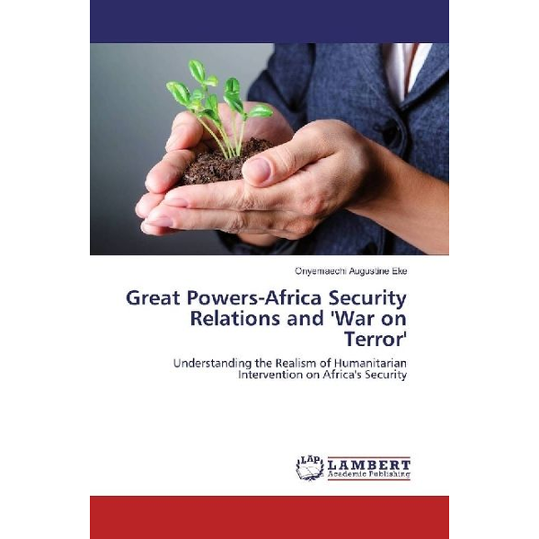 Eke, Onyemaechi Augustine - Great Powers-Africa Security Relations and 'War on Terror' - Understanding the Realism of Humanitarian Intervention on Africa's Security