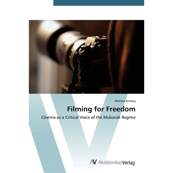 Antony, Melissa - Filming for Freedom - Cinema as a Critical Voice of the Mubarak Regime