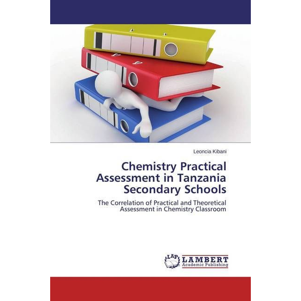 Kibani, Leoncia - Chemistry Practical Assessment in Tanzania Secondary Schools - The Correlation of Practical and Theoretical Assessment in Chemistry Classroom