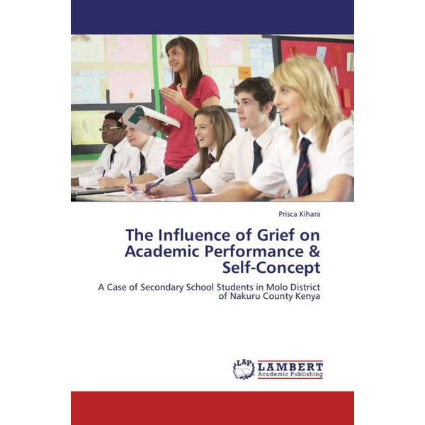 Kihara, Prisca - The Influence of Grief on Academic Performance & Self-Concept - A Case of Secondary School Students in Molo District of Nakuru County Kenya